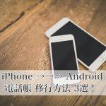 【完全版】iPhoneの電話帳(連絡先)をAndroidへ移行する方法3選!